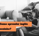 Como estudar inglês sozinho? Aprenda a bombar o novo idioma